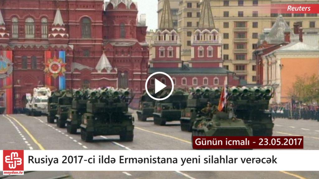 Bu il Rusiya Ermənistana yeni silahlar verəcək – Günün icmalı – 23.05.2017